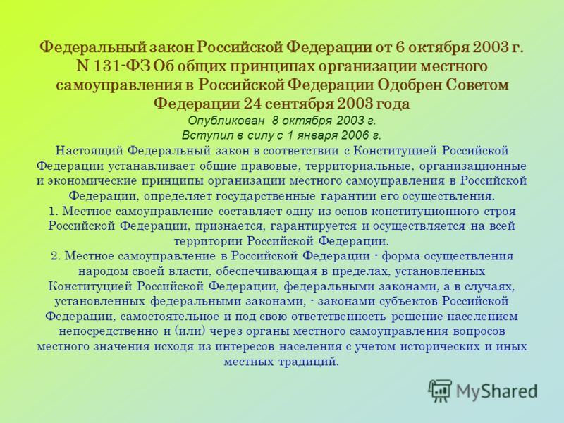 Федеральный закон Российской Федерации от 6 октября 2003 г. N 131-ФЗ Об общих принципах организации местного самоуправления в Российской Федерации Одобрен Советом Федерации 24 сентября 2003 года Опубликован 8 октября 2003 г. Вступил в силу с 1 января