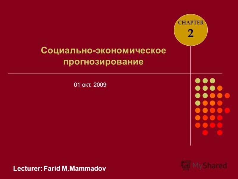 Lecturer: Farid M.Mammadov Социально-экономическое прогнозирование CHAPTER 2 01 окт. 2009