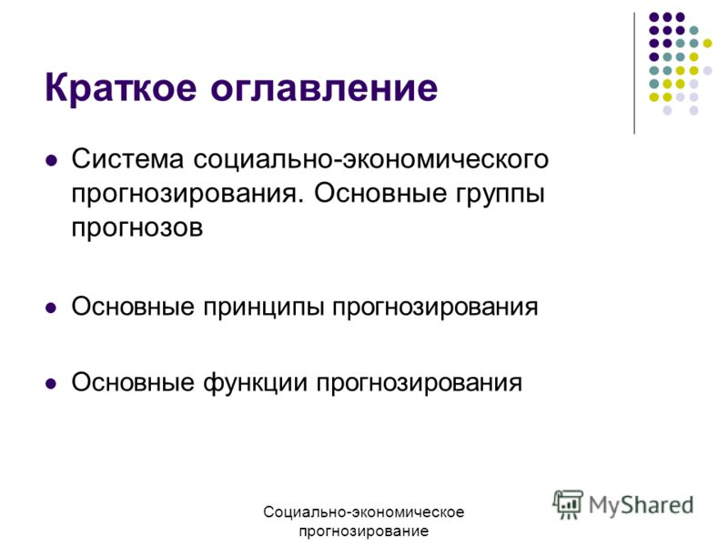 Краткое оглавление Система социально-экономического прогнозирования. Основные группы прогнозов Основные принципы прогнозирования Основные функции прогнозирования Социально-экономическое прогнозирование