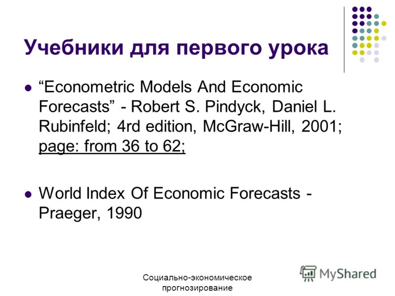 Учебники для первого урока Econometric Models And Economic Forecasts - Robert S. Pindyck, Daniel L. Rubinfeld; 4rd edition, McGraw-Hill, 2001; page: from 36 to 62; World Index Of Economic Forecasts - Praeger, 1990 Социально-экономическое прогнозирова