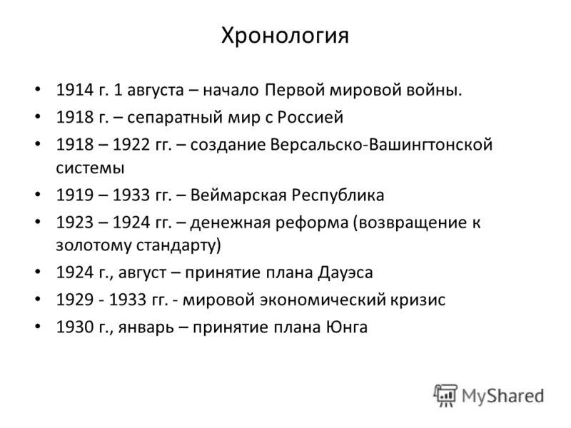 Хронология 1914 г. 1 августа – начало Первой мировой войны. 1918 г. – сепаратный мир с Россией 1918 – 1922 гг. – создание Версальско-Вашингтонской системы 1919 – 1933 гг. – Веймарская Республика 1923 – 1924 гг. – денежная реформа (возвращение к золот