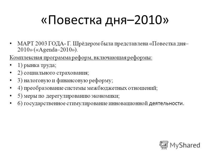 «Повестка дня–2010» МАРТ 2003 ГОДА- Г. Шрёдером была представлена «Повестка дня– 2010» («Agenda–2010»). Комплексная программа реформ, включающая реформы: 1) рынка труда; 2) социального страхования; 3) налоговую и финансовую реформу; 4) преобразование