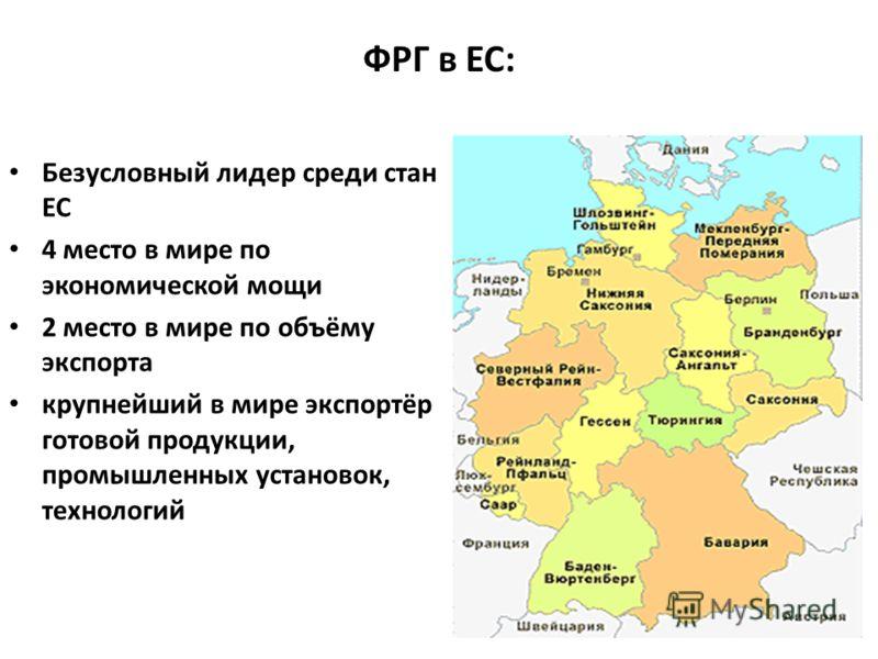ФРГ в ЕС: Безусловный лидер среди стан ЕС Безусловный лидер среди стан ЕС 4 место в мире по экономической мощи 4 место в мире по экономической мощи 2 место в мире по объёму экспорта 2 место в мире по объёму экспорта крупнейший в мире экспортёр готово