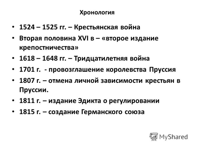 Хронология 1524 – 1525 гг. – Крестьянская война Вторая половина XVI в – «второе издание крепостничества» 1618 – 1648 гг. – Тридцатилетняя война 1701 г. - провозглашение королевства Пруссия 1807 г. – отмена личной зависимости крестьян в Пруссии. 1811