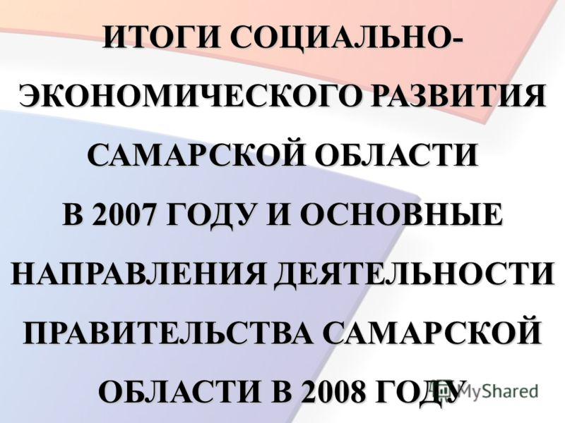 ИТОГИ СОЦИАЛЬНО- ЭКОНОМИЧЕСКОГО РАЗВИТИЯ САМАРСКОЙ ОБЛАСТИ В 2007 ГОДУ И ОСНОВНЫЕ НАПРАВЛЕНИЯ ДЕЯТЕЛЬНОСТИ ПРАВИТЕЛЬСТВА САМАРСКОЙ ОБЛАСТИ В 2008 ГОДУ
