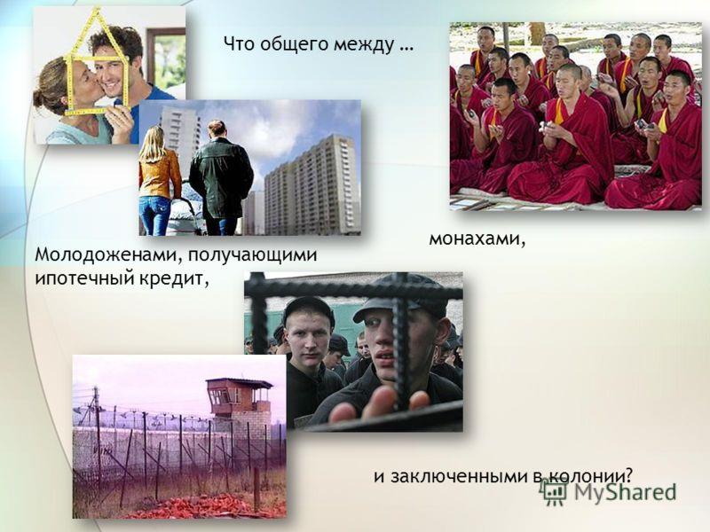Что общего между … Молодоженами, получающими ипотечный кредит, монахами, и заключенными в колонии?