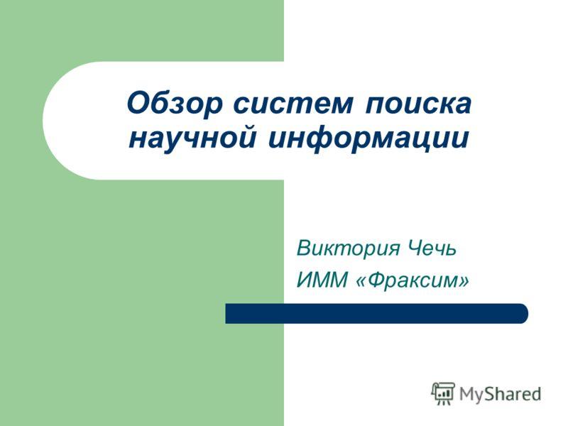 Обзор систем поиска научной информации Виктория Чечь ИММ «Фраксим»