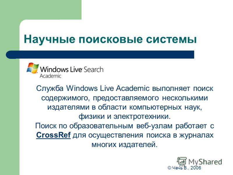 Научные поисковые системы Служба Windows Live Academic выполняет поиск содержимого, предоставляемого несколькими издателями в области компьютерных наук, физики и электротехники. Поиск по образовательным веб-узлам работает с CrossRef для осуществления