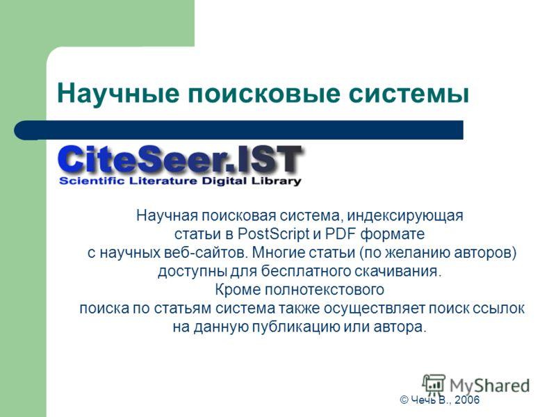 Научные поисковые системы Научная поисковая система, индексирующая статьи в PostScript и PDF формате с научных веб-сайтов. Многие статьи (по желанию авторов) доступны для бесплатного скачивания. Кроме полнотекстового поиска по статьям система также о
