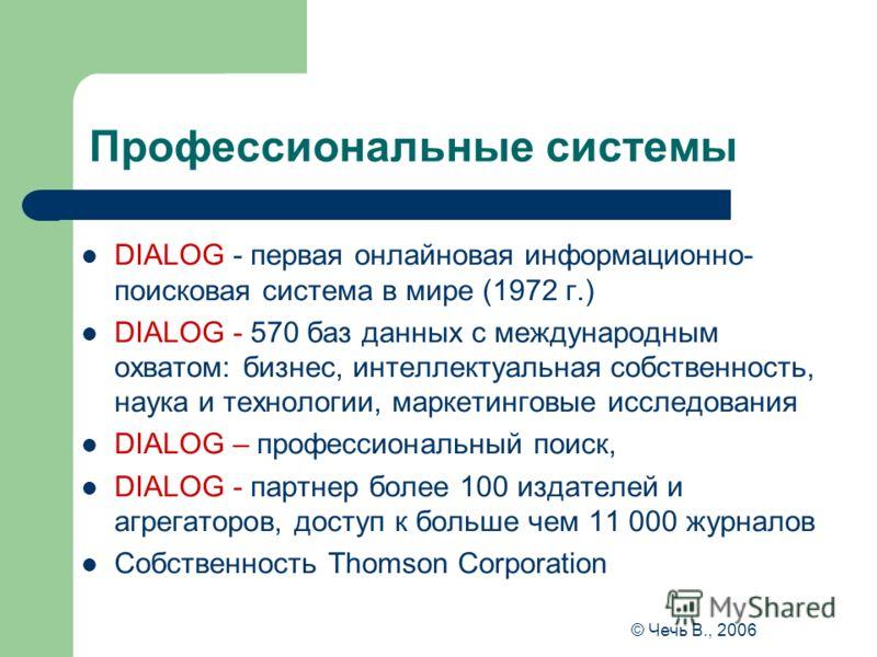© Чечь В., 2006 Профессиональные системы DIALOG - первая онлайновая информационно- поисковая система в мире (1972 г.) DIALOG - 570 баз данных с международным охватом: бизнес, интеллектуальная собственность, наука и технологии, маркетинговые исследова
