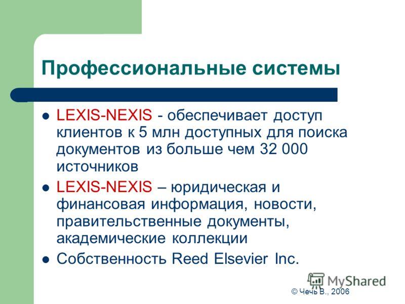 © Чечь В., 2006 Профессиональные системы LEXIS-NEXIS - обеспечивает доступ клиентов к 5 млн доступных для поиска документов из больше чем 32 000 источников LEXIS-NEXIS – юридическая и финансовая информация, новости, правительственные документы, акаде