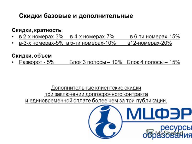 Скидки Скидки базовые и дополнительные Скидки, кратность: в 2-х номерах-3% в 4-х номерах-7% в 6-ти номерах-15% в-3-х номерах-5% в 5-ти номерах-10% в12-номерах-20% Скидки, объем Разворот - 5%Блок 3 полосы – 10%Блок 4 полосы – 15% Дополнительные клиент