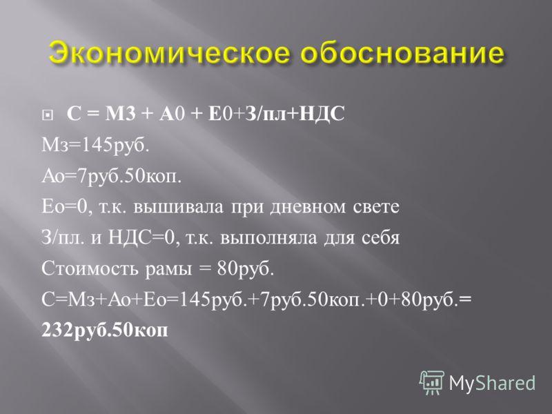 С = М 3 + А 0 + Е 0+ З / пл + НДС Мз =145 руб. Ао =7 руб.50 коп. Ео =0, т. к. вышивала при дневном свете З / пл. и НДС =0, т. к. выполняла для себя Стоимость рамы = 80 руб. С = Мз + Ао + Ео =145 руб.+7 руб.50 коп.+0+80 руб. = 232 руб.50 коп