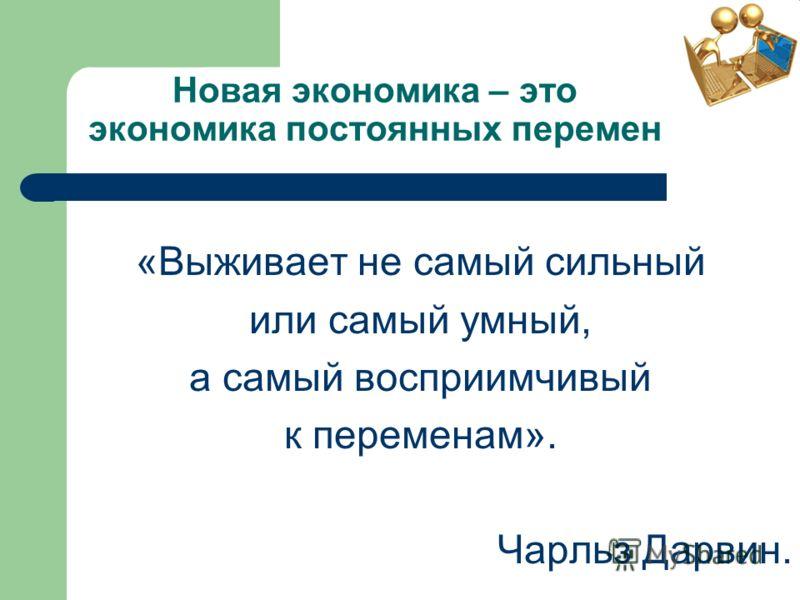 Новая экономика – это экономика постоянных перемен «Выживает не самый сильный или самый умный, а самый восприимчивый к переменам». Чарльз Дарвин.