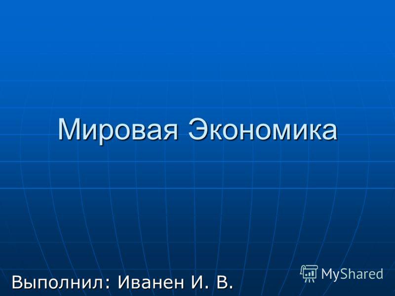 Мировая Экономика Выполнил: Иванен И. В.