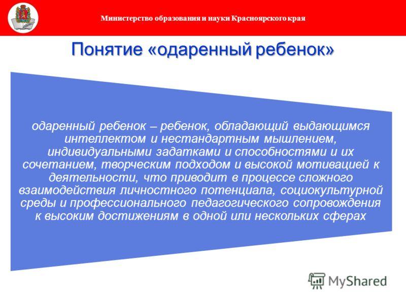 Министерство образования и науки Красноярского края Понятие «одаренный ребенок» одаренный ребенок – ребенок, обладающий выдающимся интеллектом и нестандартным мышлением, индивидуальными задатками и способностями и их сочетанием, творческим подходом и