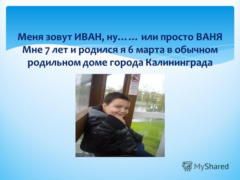 Меня зовут ИВАН, ну…… или просто ВАНЯ Мне 7 лет и родился я 6 марта в обычном родильном доме города Калининграда