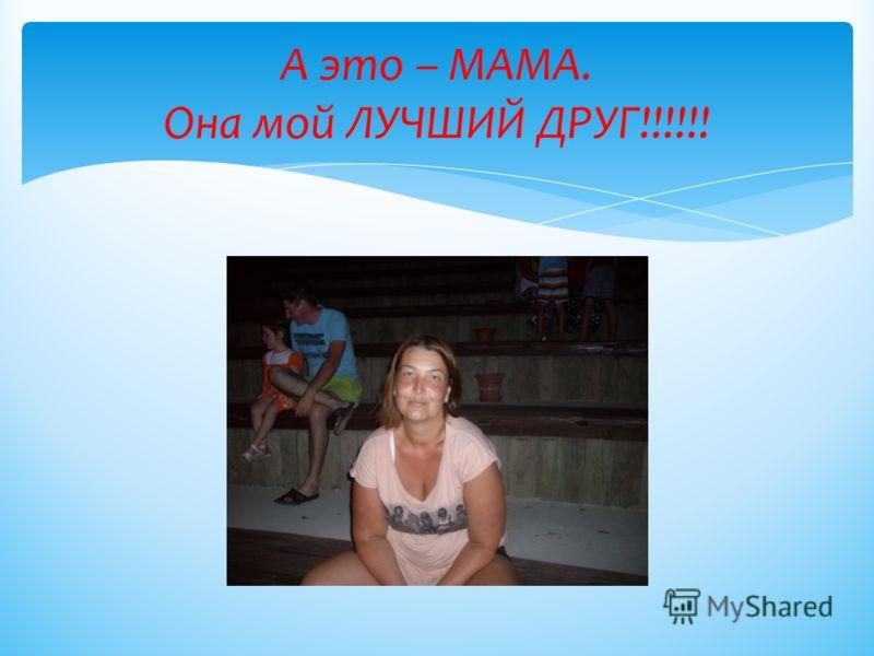 А это – МАМА. Она мой ЛУЧШИЙ ДРУГ!!!!!!