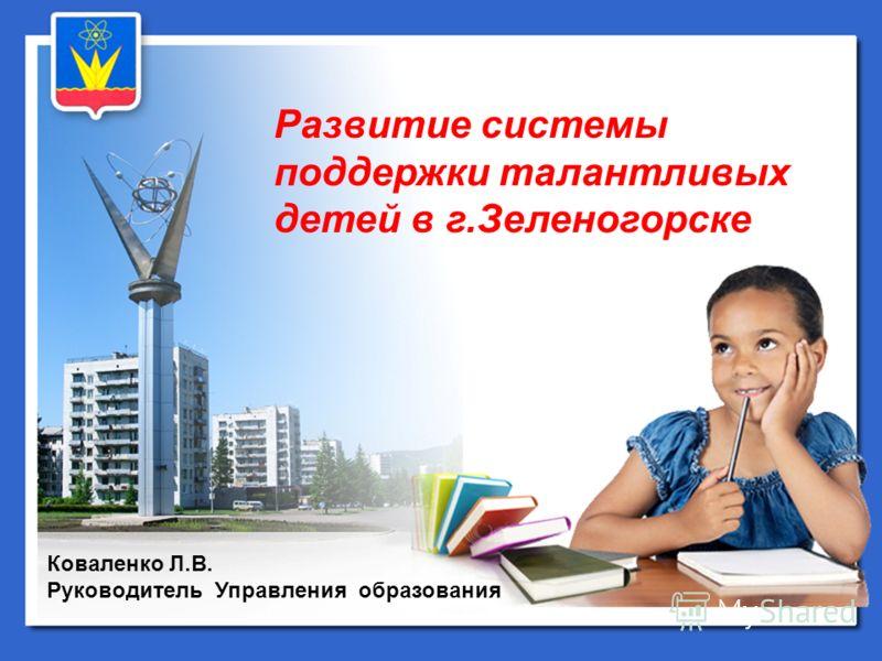 Коваленко Л.В. Руководитель Управления образования Развитие системы поддержки талантливых детей в г.Зеленогорске
