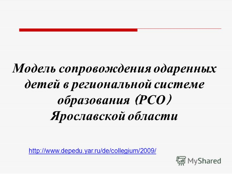 Модель сопровождения одаренных детей в региональной системе образования ( РСО ) Ярославской области http://www.depedu.yar.ru/de/collegium/2009/