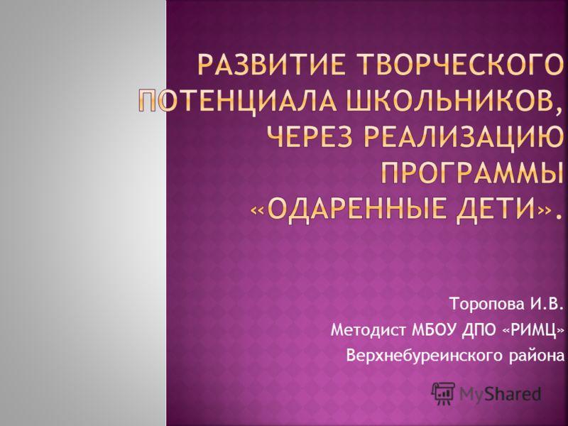 Торопова И.В. Методист МБОУ ДПО «РИМЦ» Верхнебуреинского района