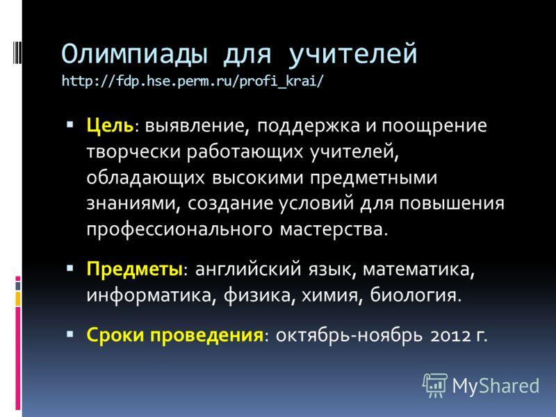 Олимпиады для учителей http://fdp.hse.perm.ru/profi_krai/ Цель: выявление, поддержка и поощрение творчески работающих учителей, обладающих высокими предметными знаниями, создание условий для повышения профессионального мастерства. Предметы: английски