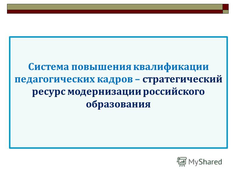 Система повышения квалификации педагогических кадров – стратегический ресурс модернизации российского образования