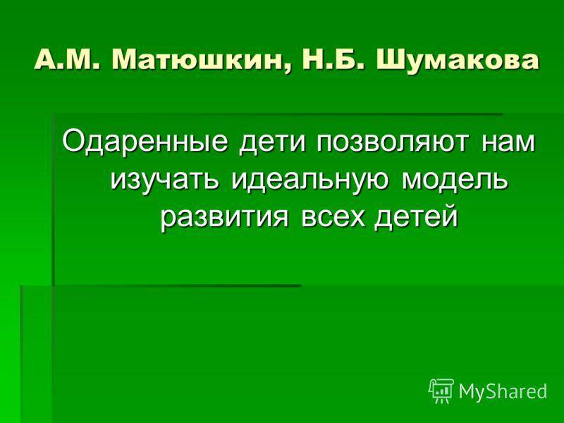 А.М. Матюшкин, Н.Б. Шумакова Одаренные дети позволяют нам изучать идеальную модель развития всех детей