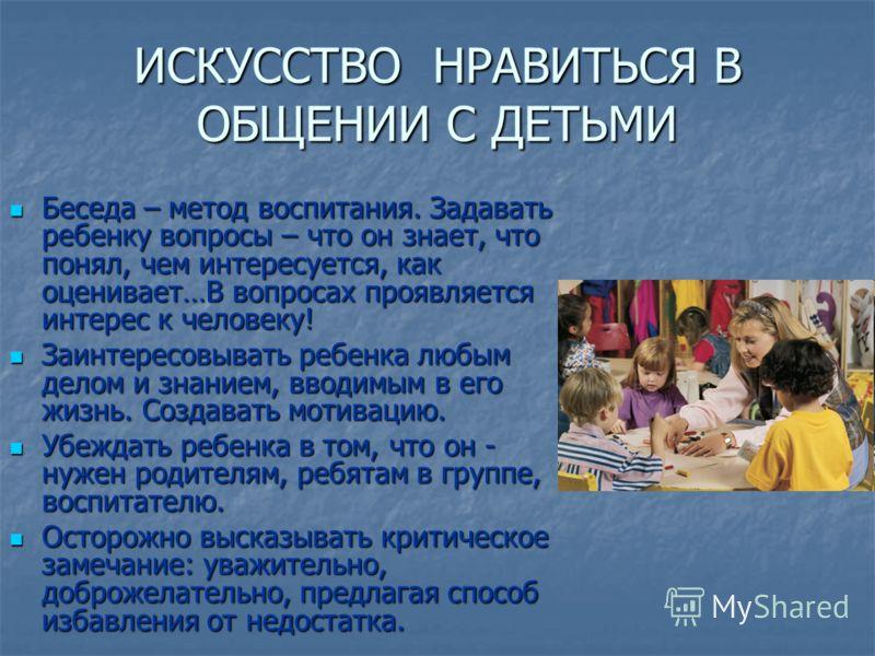 ИСКУССТВО НРАВИТЬСЯ В ОБЩЕНИИ С ДЕТЬМИ Беседа – метод воспитания. Задавать ребенку вопросы – что он знает, что понял, чем интересуется, как оценивает…В вопросах проявляется интерес к человеку! Беседа – метод воспитания. Задавать ребенку вопросы – что