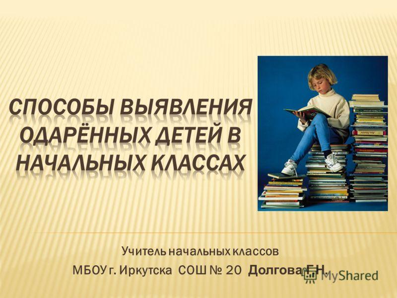 Учитель начальных классов МБОУ г. Иркутска СОШ 20 Долгова Г.Н.