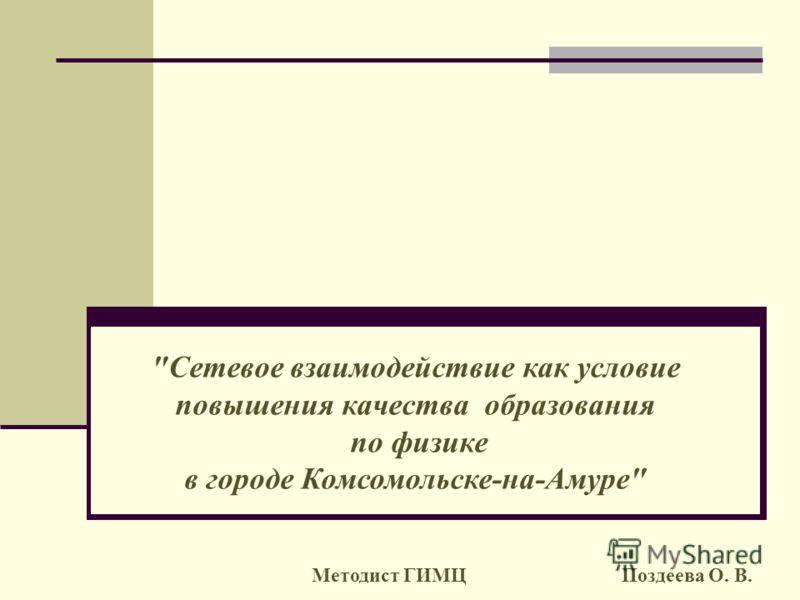Сетевое взаимодействие как условие повышения качества образования по физике в городе Комсомольске-на-Амуре Методист ГИМЦ Поздеева О. В.