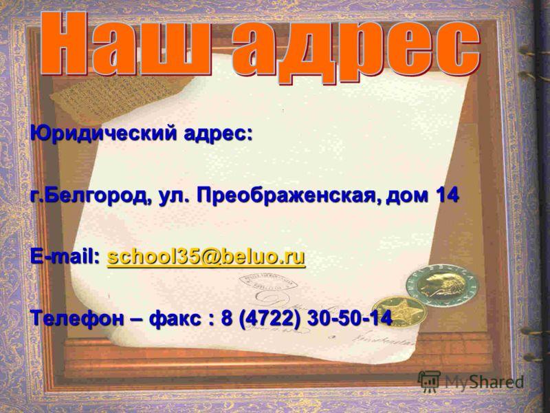 Юридический адрес: г.Белгород, ул. Преображенская, дом 14 E-mail: school35@beluo.ru school35@beluo.ru Телефон – факс : 8 (4722) 30-50-14