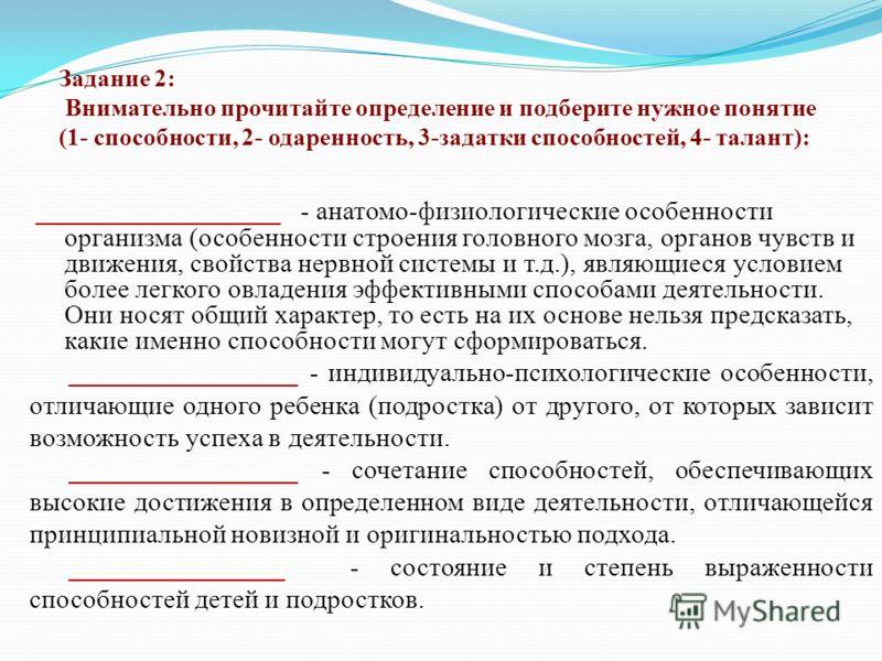 Задание 2: Внимательно прочитайте определение и подберите нужное понятие (1- способности, 2- одаренность, 3-задатки способностей, 4- талант): __________________ - анатомо-физиологические особенности организма (особенности строения головного мозга, ор