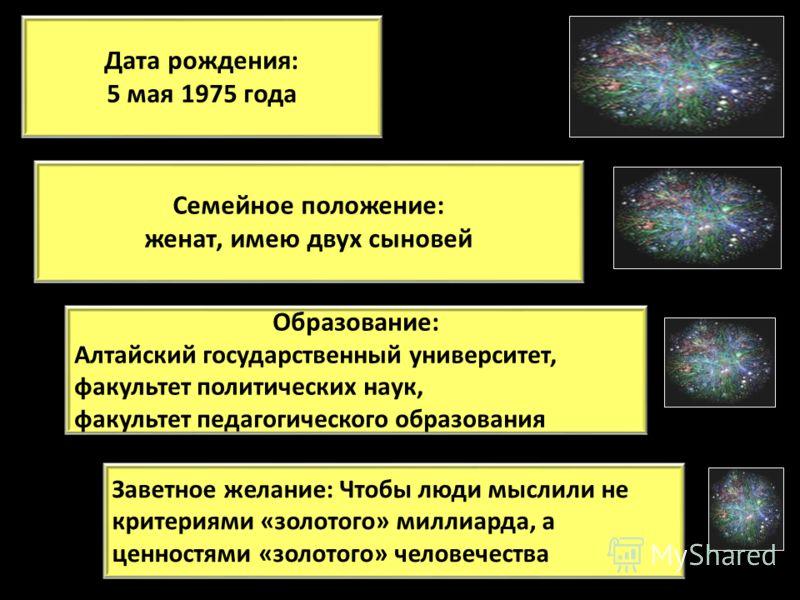 Дата рождения: 5 мая 1975 года Образование: Алтайский государственный университет, факультет политических наук, факультет педагогического образования Семейное положение: женат, имею двух сыновей Заветное желание: Чтобы люди мыслили не критериями «зол