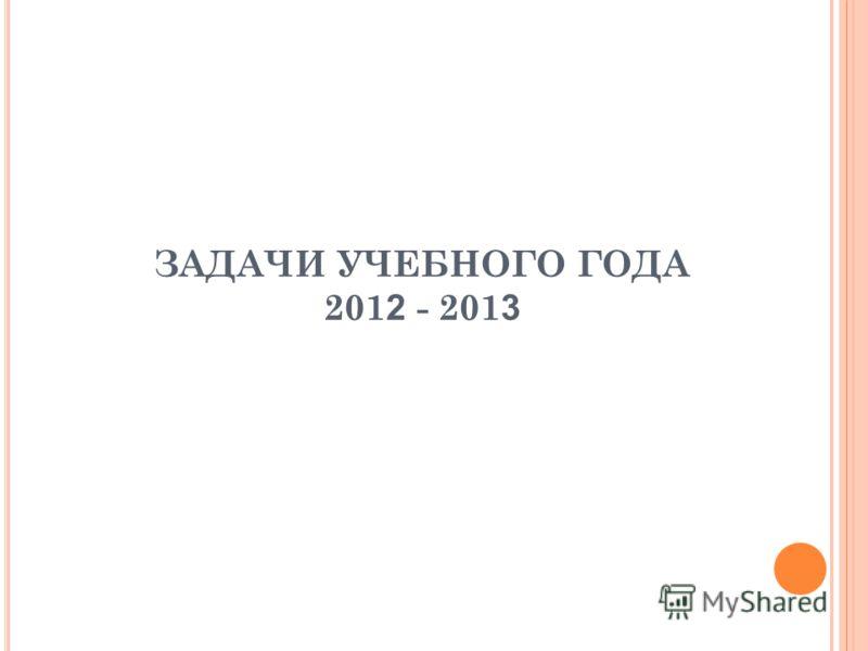 ЗАДАЧИ УЧЕБНОГО ГОДА 201 2 - 201 3