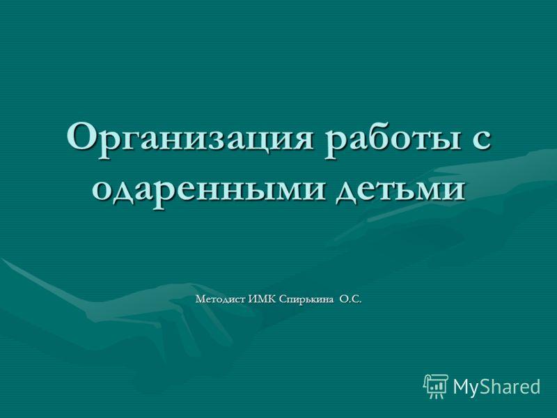 Организация работы с одаренными детьми Методист ИМК Спирькина О.С.