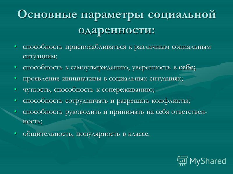 Основные параметры социальной одаренности: способность приспосабливаться к различным социальным ситуациям;способность приспосабливаться к различным социальным ситуациям; способность к самоутверждению, уверенность в себе;способность к самоутверждению,