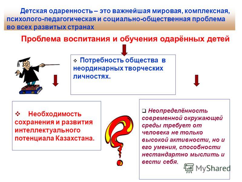 Потребность общества в неординарных творческих личностях. Необходимость сохранения и развития интеллектуального потенциала Казахстана. Неопределённость современной окружающей среды требует от человека не только высокой активности, но и его умения, сп