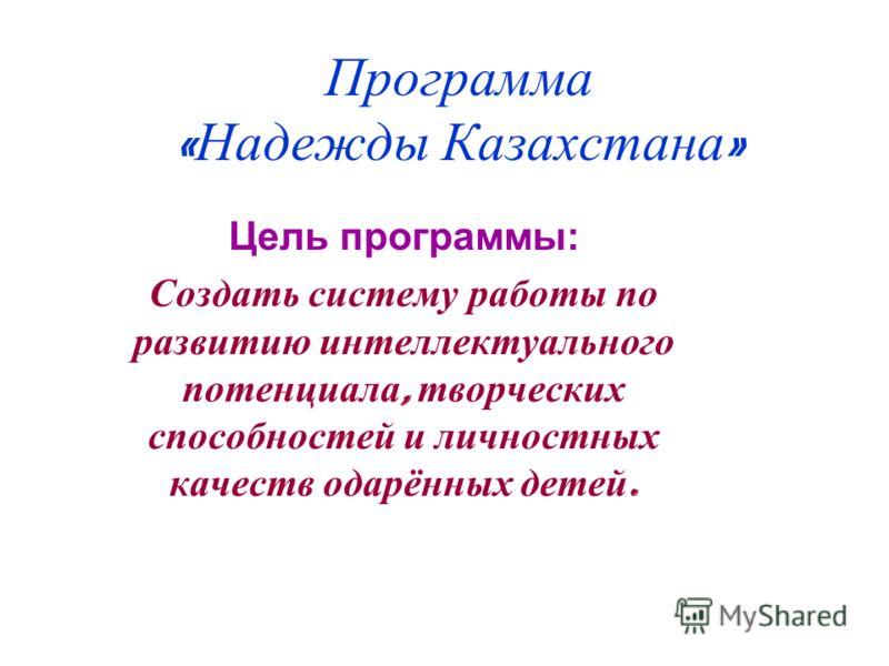 Программа « Надежды Казахстана » Цель программы: Создать систему работы по развитию интеллектуального потенциала, творческих способностей и личностных качеств одарённых детей.