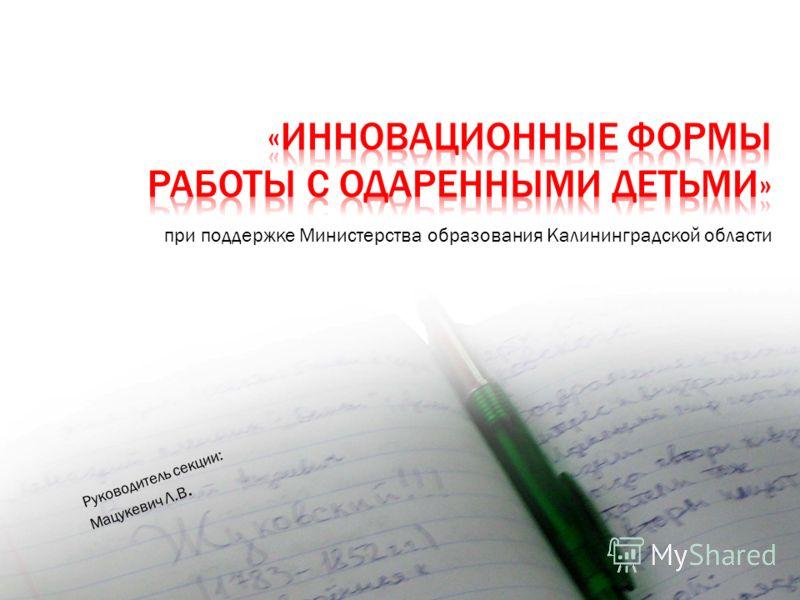 при поддержке Министерства образования Калининградской области Руководитель секции: Мацукевич Л.В.