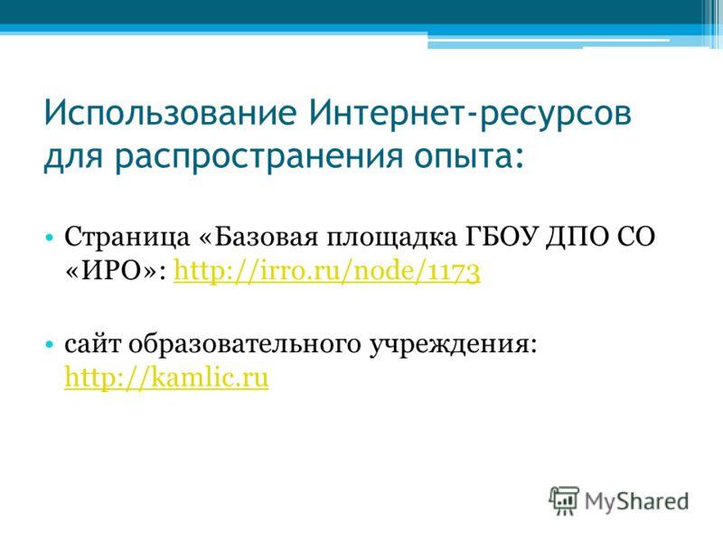 Использование Интернет-ресурсов для распространения опыта: Страница «Базовая площадка ГБОУ ДПО СО «ИРО»: http://irro.ru/node/1173http://irro.ru/node/1173 сайт образовательного учреждения: http://kamlic.ru http://kamlic.ru