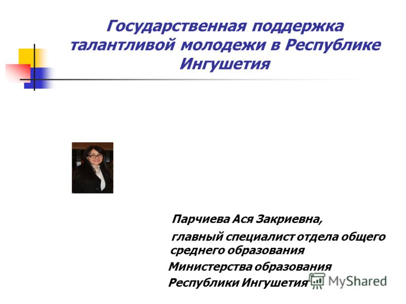 Государственная поддержка талантливой молодежи в Республике Ингушетия Парчиева Ася Закриевна, главный специалист отдела общего среднего образования Министерства образования Республики Ингушетия