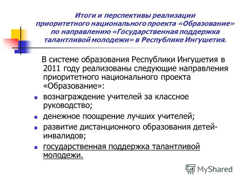 Итоги и перспективы реализации приоритетного национального проекта «Образование» по направлению «Государственная поддержка талантливой молодежи» в Республике Ингушетия. В системе образования Республики Ингушетия в 2011 году реализованы следующие напр