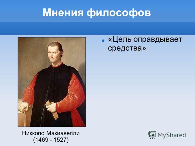 Мнения философов «Цель оправдывает средства» Никколо Макиавелли (1469 - 1527)