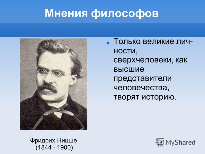 Мнения философов Только великие лич ности, сверхчеловеки, как высшие представители человечества, творят историю. Фридрих Ницше (1844 - 1900)