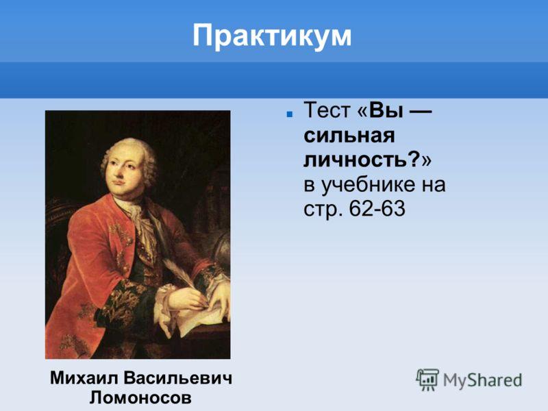 Практикум Тест «Вы сильная личность?» в учебнике на стр. 62-63 Михаил Васильевич Ломоносов