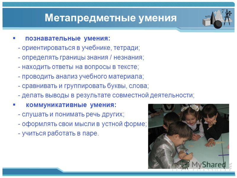 Метапредметные умения познавательные умения: - ориентироваться в учебнике, тетради; - определять границы знания / незнания; - находить ответы на вопросы в тексте; - проводить анализ учебного материала; - сравнивать и группировать буквы, слова; - дела