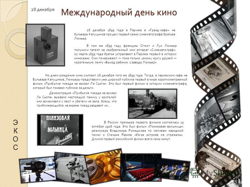 Международный день кино 28 декабря 28 декабря 1895 года в Париже в «Гранд-кафе» на бульваре Капуцинов прошел первый сеанс синематографа братьев Люмьер. В том же 1895 году французы Огюст и Луи Люмьер получили патент на изобретенный ими аппарат «Синема