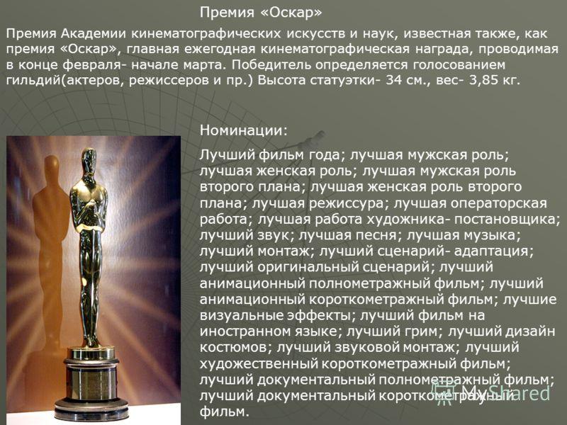 Премия «Оскар» Премия Академии кинематографических искусств и наук, известная также, как премия «Оскар», главная ежегодная кинематографическая награда, проводимая в конце февраля- начале марта. Победитель определяется голосованием гильдий(актеров, ре