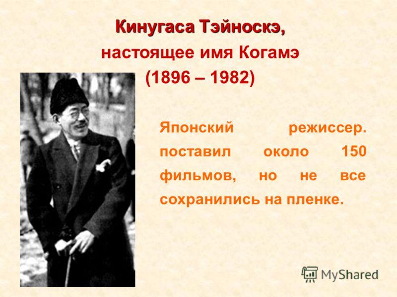Кинугаса Тэйноскэ, настоящее имя Когамэ (1896 – 1982) Японский режиссер. поставил около 150 фильмов, но не все сохранились на пленке.
